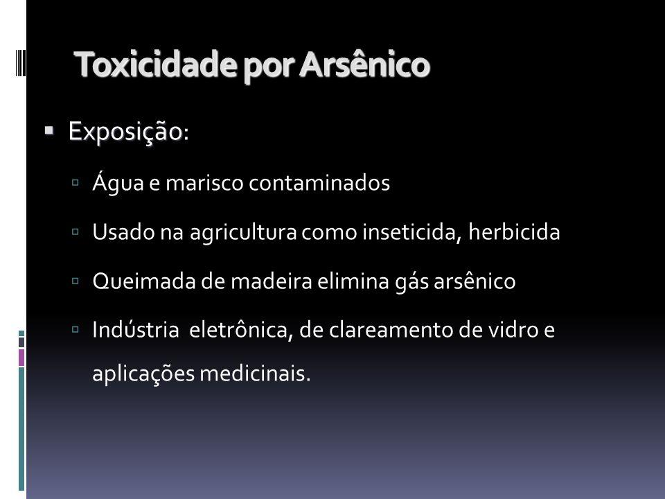 Toxicidade por Arsênico Exposição Exposição: Água e marisco contaminados Usado na agricultura como inseticida, herbicida Queimada de madeira elimina g