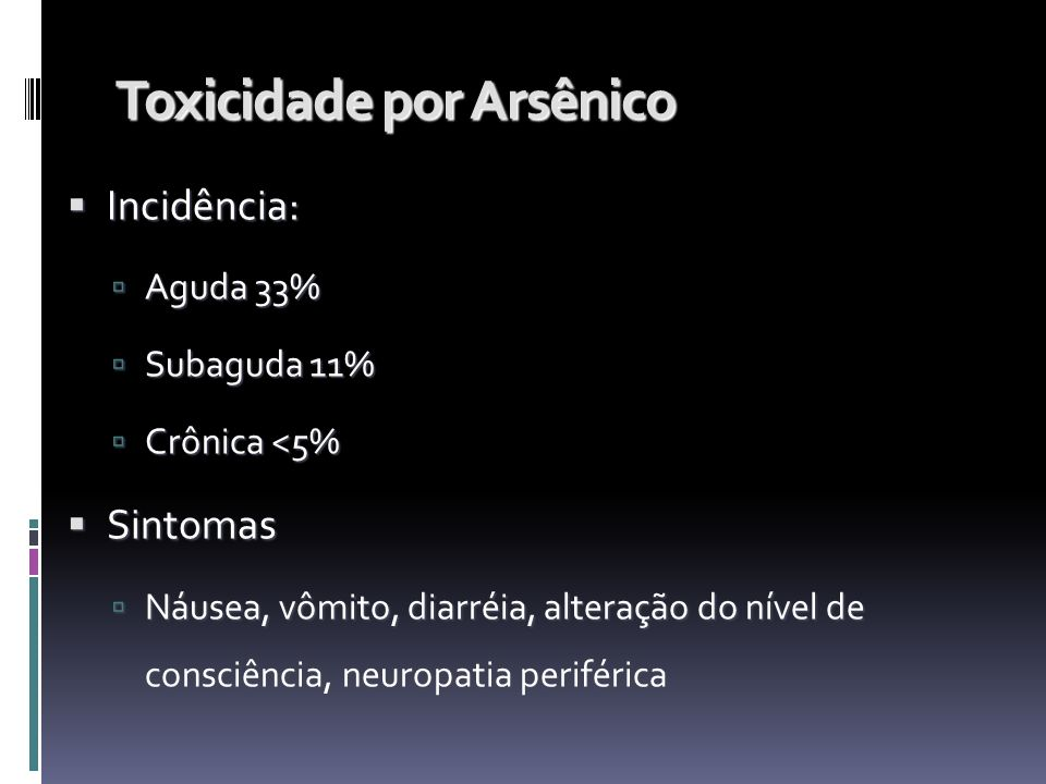 Toxicidade por Arsênico Incidência: Incidência: Aguda 33% Aguda 33% Subaguda 11% Subaguda 11% Crônica <5% Crônica <5% Sintomas Sintomas Náusea, vômito