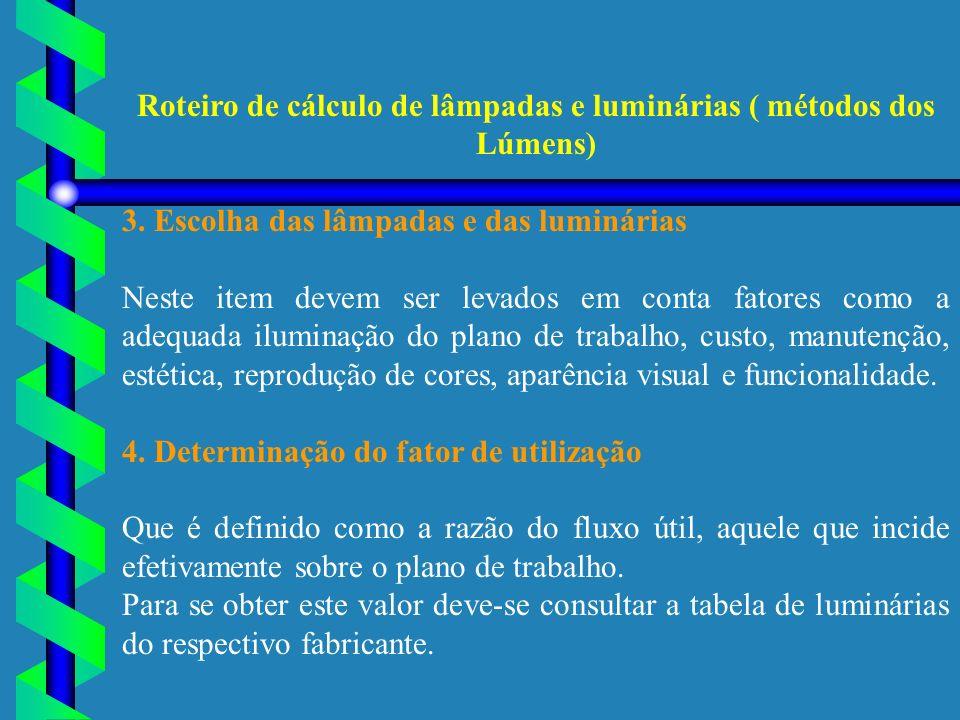 Roteiro de cálculo de lâmpadas e luminárias ( métodos dos Lúmens) 3. Escolha das lâmpadas e das luminárias Neste item devem ser levados em conta fator