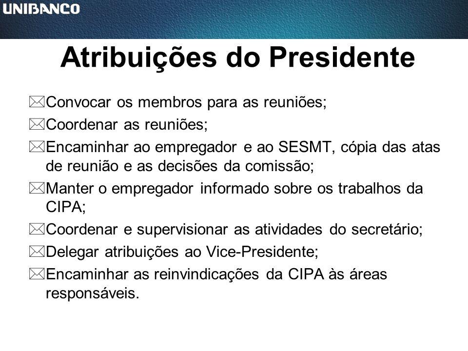 Atribuições do Presidente *Convocar os membros para as reuniões; *Coordenar as reuniões; *Encaminhar ao empregador e ao SESMT, cópia das atas de reuni