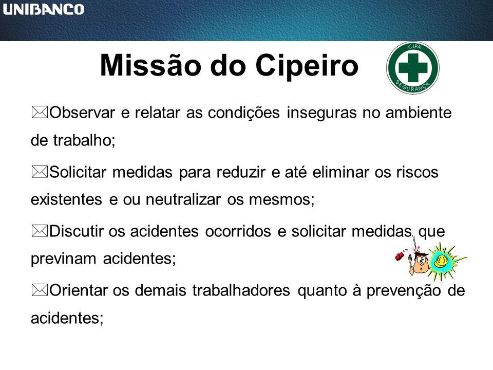 Missão do Cipeiro *Observar e relatar as condições inseguras no ambiente de trabalho; *Solicitar medidas para reduzir e até eliminar os riscos existen