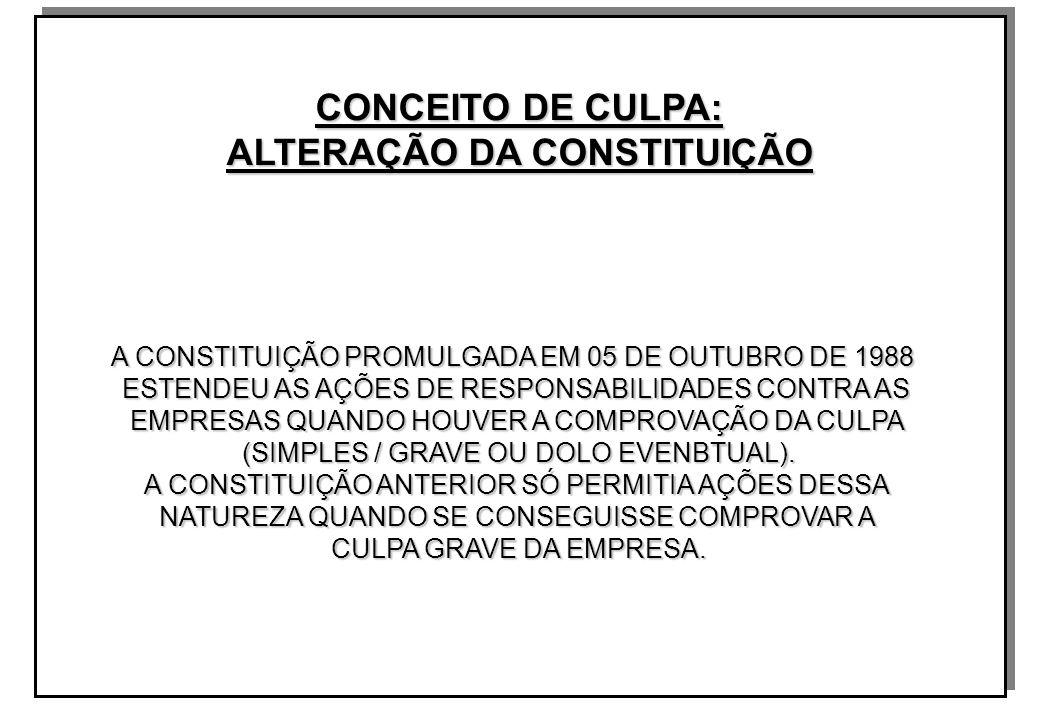 CONCEITO DE CULPA: ALTERAÇÃO DA CONSTITUIÇÃO A CONSTITUIÇÃO PROMULGADA EM 05 DE OUTUBRO DE 1988 ESTENDEU AS AÇÕES DE RESPONSABILIDADES CONTRA AS EMPRESAS QUANDO HOUVER A COMPROVAÇÃO DA CULPA (SIMPLES / GRAVE OU DOLO EVENBTUAL).