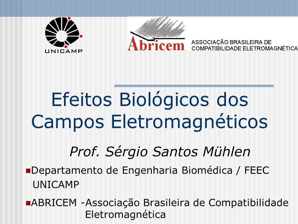 Efeitos Biológicos dos Campos Eletromagnéticos Prof. Sérgio Santos Mühlen Departamento de Engenharia Biomédica / FEEC UNICAMP ABRICEM -Associação Bras
