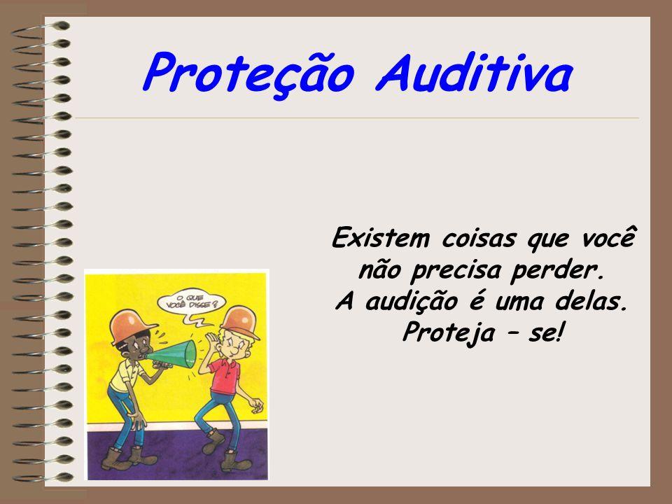 Existem coisas que você não precisa perder. A audição é uma delas. Proteja – se! Proteção Auditiva