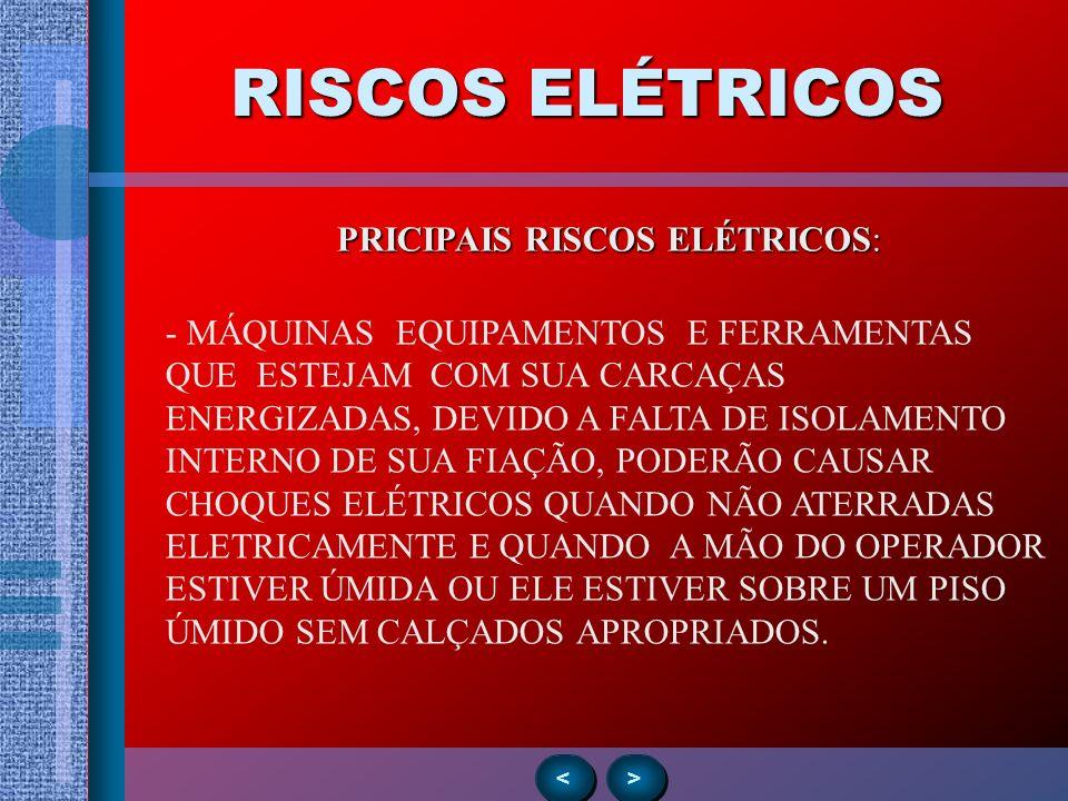 RISCOS ELÉTRICOS > > < < PRICIPAIS RISCOS ELÉTRICOS: - MÁQUINAS EQUIPAMENTOS E FERRAMENTAS QUE ESTEJAM COM SUA CARCAÇAS ENERGIZADAS, DEVIDO A FALTA DE