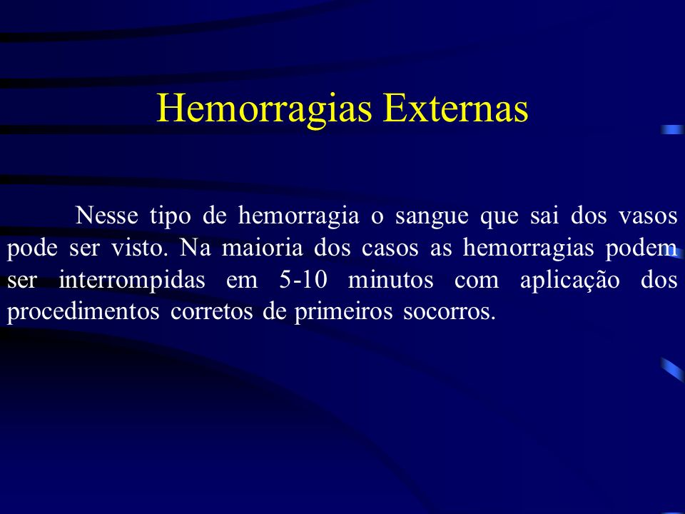 Hemorragias Externas Nesse tipo de hemorragia o sangue que sai dos vasos pode ser visto. Na maioria dos casos as hemorragias podem ser interrompidas e