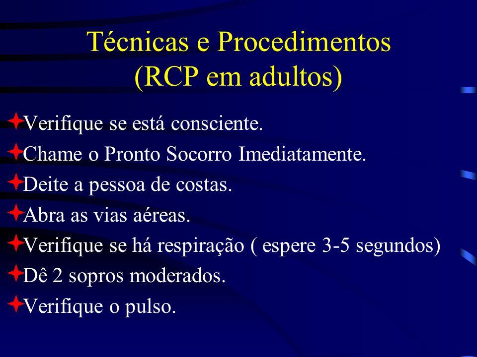 Técnicas e Procedimentos (RCP em adultos) Verifique se está consciente. Chame o Pronto Socorro Imediatamente. Deite a pessoa de costas. Abra as vias a