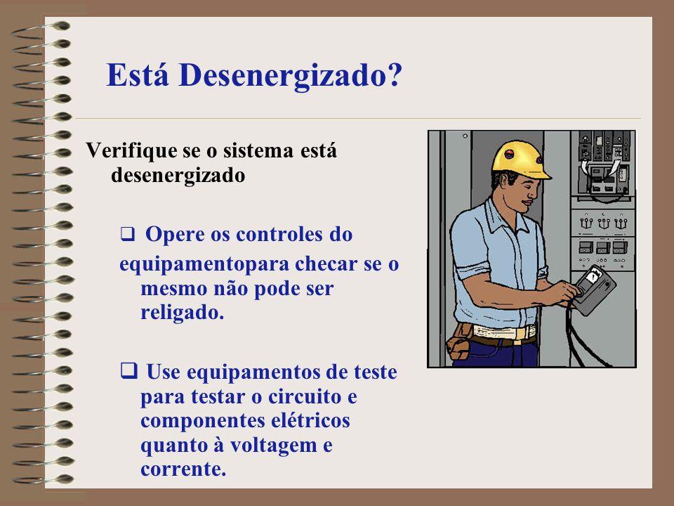 Está Desenergizado? Verifique se o sistema está desenergizado Opere os controles do equipamentopara checar se o mesmo não pode ser religado. Use equip