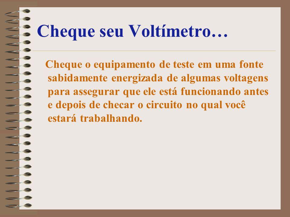 Cheque seu Voltímetro… Cheque o equipamento de teste em uma fonte sabidamente energizada de algumas voltagens para assegurar que ele está funcionando
