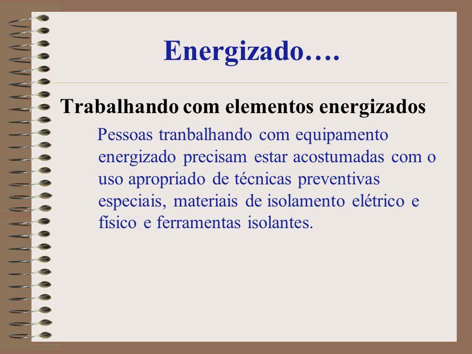Energizado…. Trabalhando com elementos energizados Pessoas tranbalhando com equipamento energizado precisam estar acostumadas com o uso apropriado de