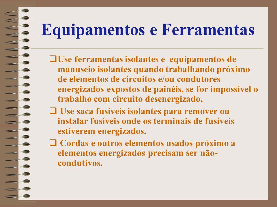 Equipamentos e Ferramentas Use ferramentas isolantes e equipamentos de manuseio isolantes quando trabalhando próximo de elementos de circuitos e/ou co