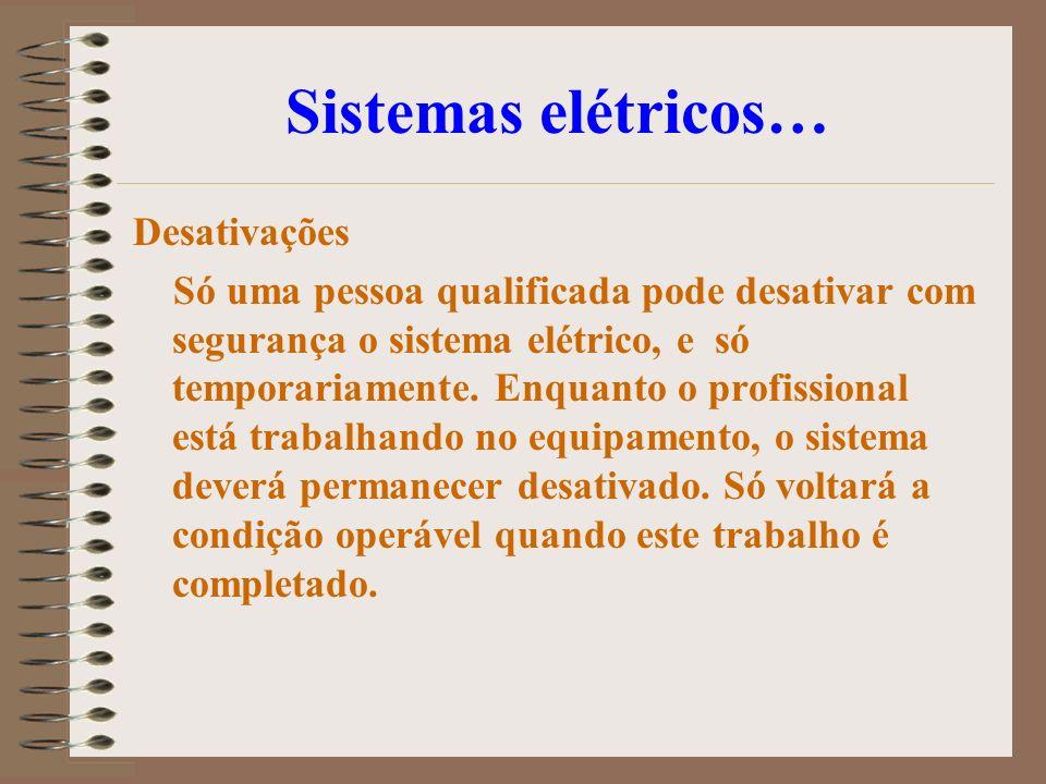 Sistemas elétricos… Desativações Só uma pessoa qualificada pode desativar com segurança o sistema elétrico, e só temporariamente. Enquanto o profissio