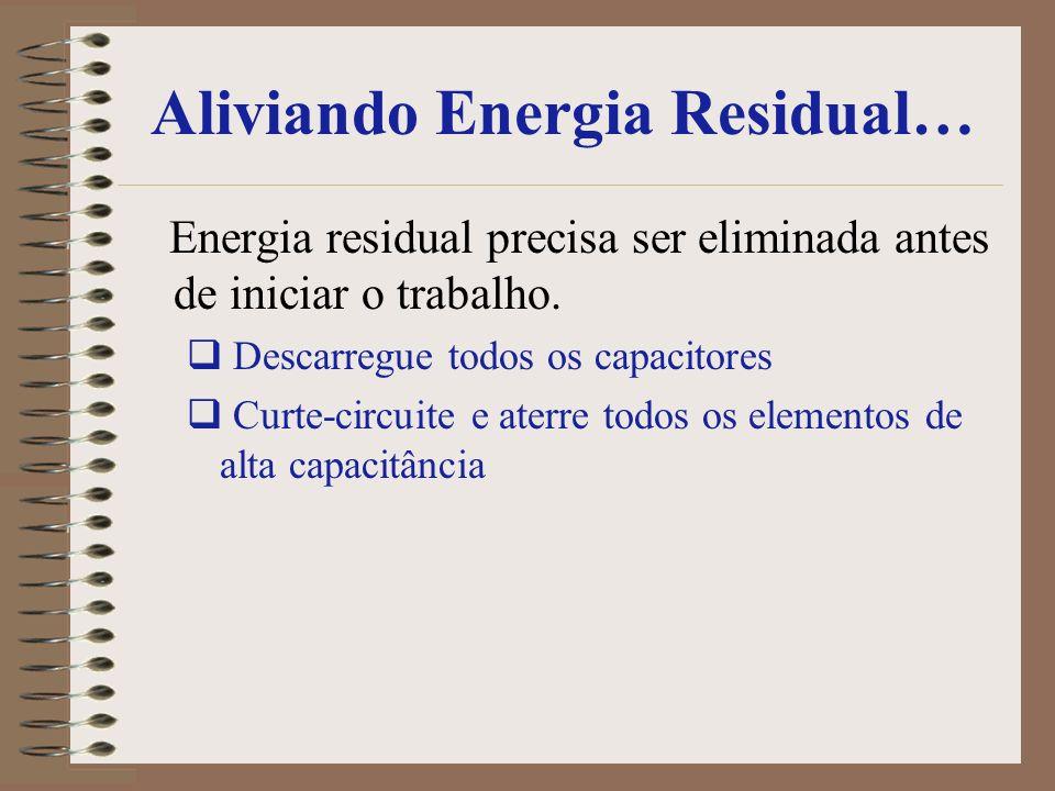 Aliviando Energia Residual… Energia residual precisa ser eliminada antes de iniciar o trabalho. Descarregue todos os capacitores Curte-circuite e ater
