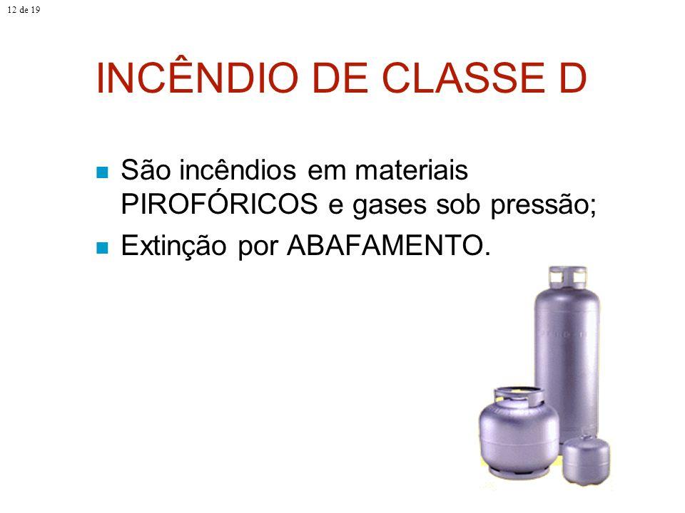 INCÊNDIO DE CLASSE D São incêndios em materiais PIROFÓRICOS e gases sob pressão; Extinção por ABAFAMENTO. 12 de 19