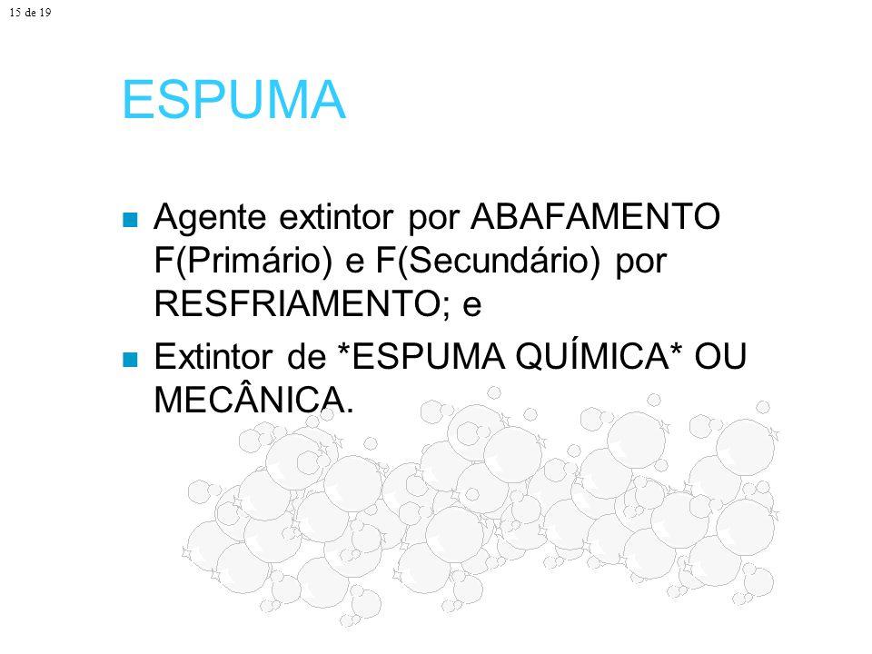 ESPUMA Agente extintor por ABAFAMENTO F(Primário) e F(Secundário) por RESFRIAMENTO; e Extintor de *ESPUMA QUÍMICA* OU MECÂNICA. 15 de 19