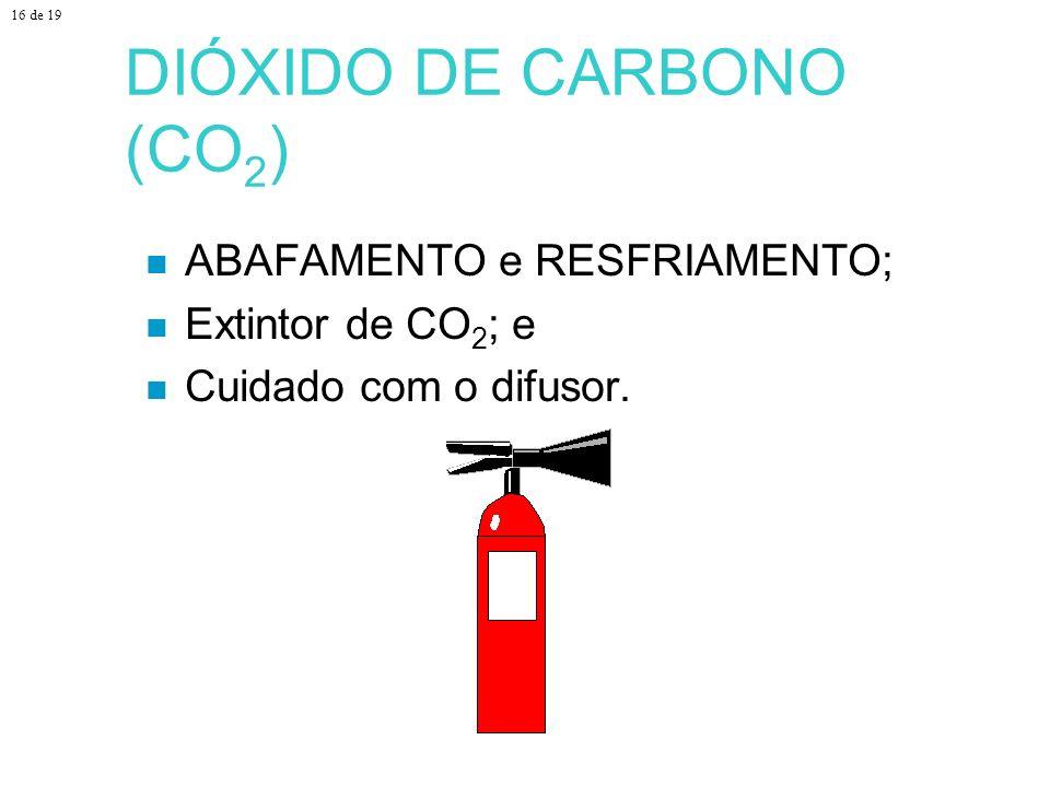 DIÓXIDO DE CARBONO (CO 2 ) ABAFAMENTO e RESFRIAMENTO; Extintor de CO 2 ; e Cuidado com o difusor. 16 de 19