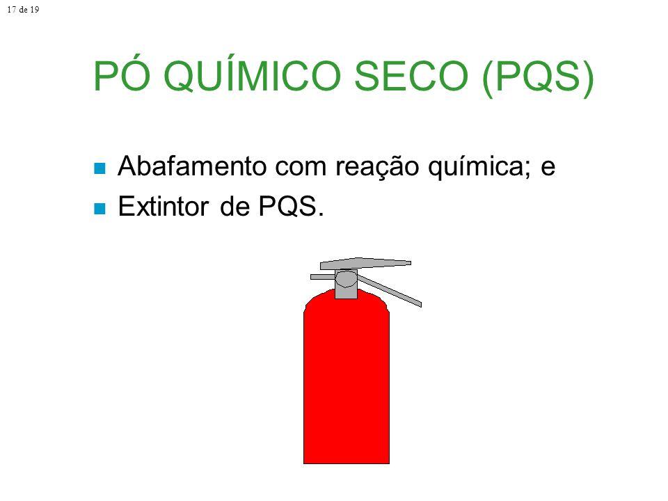 PÓ QUÍMICO SECO (PQS) Abafamento com reação química; e Extintor de PQS. 17 de 19
