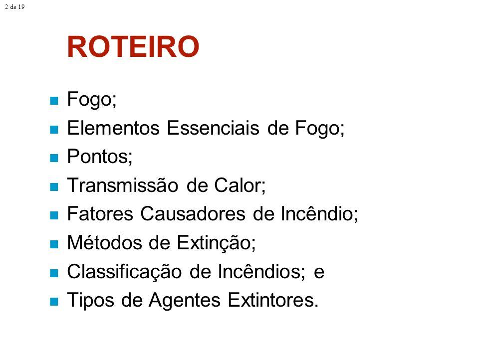 ROTEIRO Fogo; Elementos Essenciais de Fogo; Pontos; Transmissão de Calor; Fatores Causadores de Incêndio; Métodos de Extinção; Classificação de Incênd