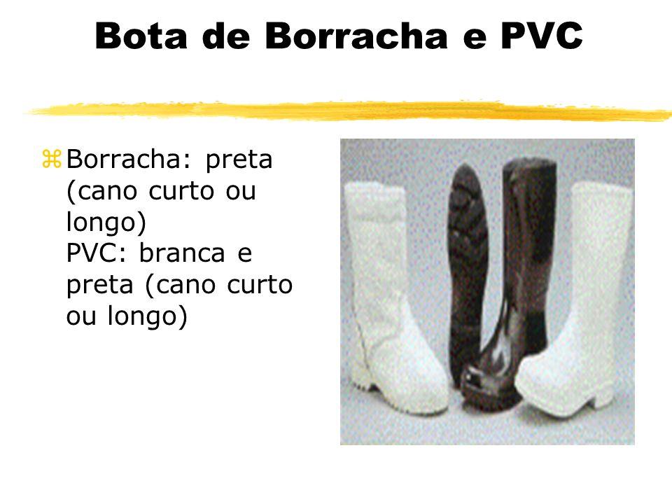 Bota de Borracha e PVC zBorracha: preta (cano curto ou longo) PVC: branca e preta (cano curto ou longo)