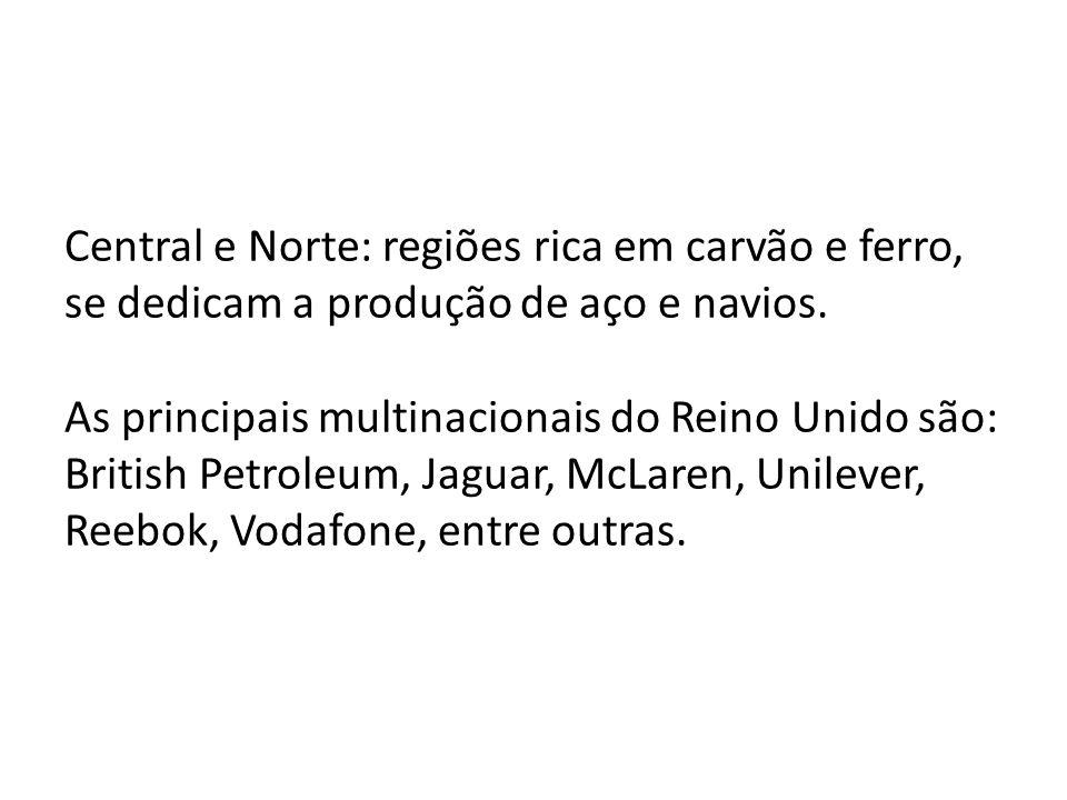 Central e Norte: regiões rica em carvão e ferro, se dedicam a produção de aço e navios. As principais multinacionais do Reino Unido são: British Petro