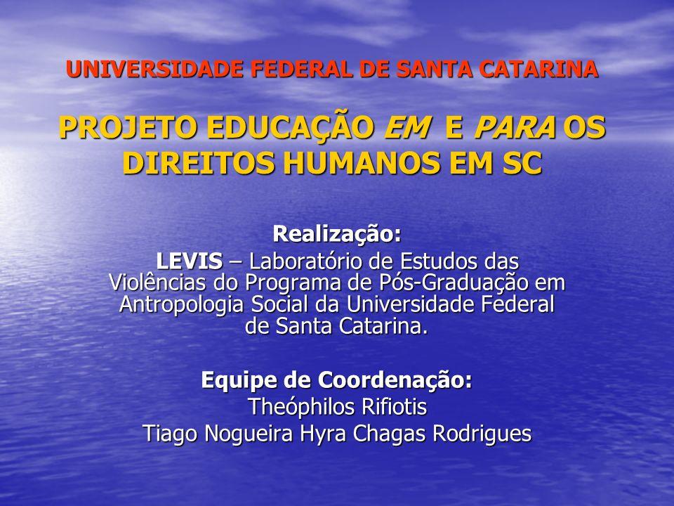 UNIVERSIDADE FEDERAL DE SANTA CATARINA PROJETO EDUCAÇÃO EM E PARA OS DIREITOS HUMANOS EM SC Realização: LEVIS – Laboratório de Estudos das Violências do Programa de Pós-Graduação em Antropologia Social da Universidade Federal de Santa Catarina.