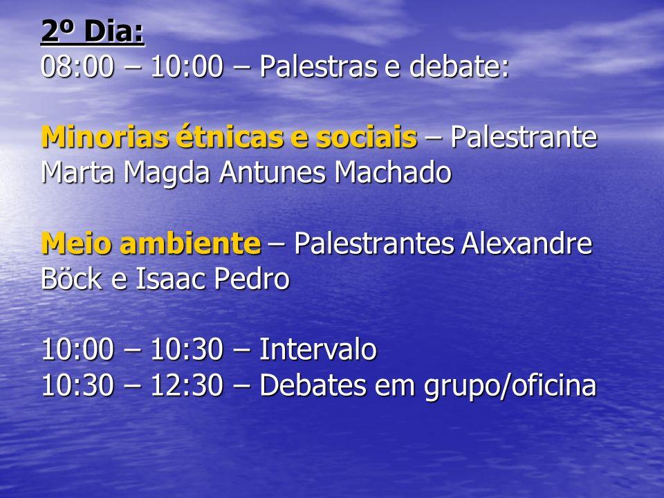 2º Dia: 08:00 – 10:00 – Palestras e debate: Minorias étnicas e sociais – Palestrante Marta Magda Antunes Machado Meio ambiente – Palestrantes Alexandre Böck e Isaac Pedro 10:00 – 10:30 – Intervalo 10:30 – 12:30 – Debates em grupo/oficina