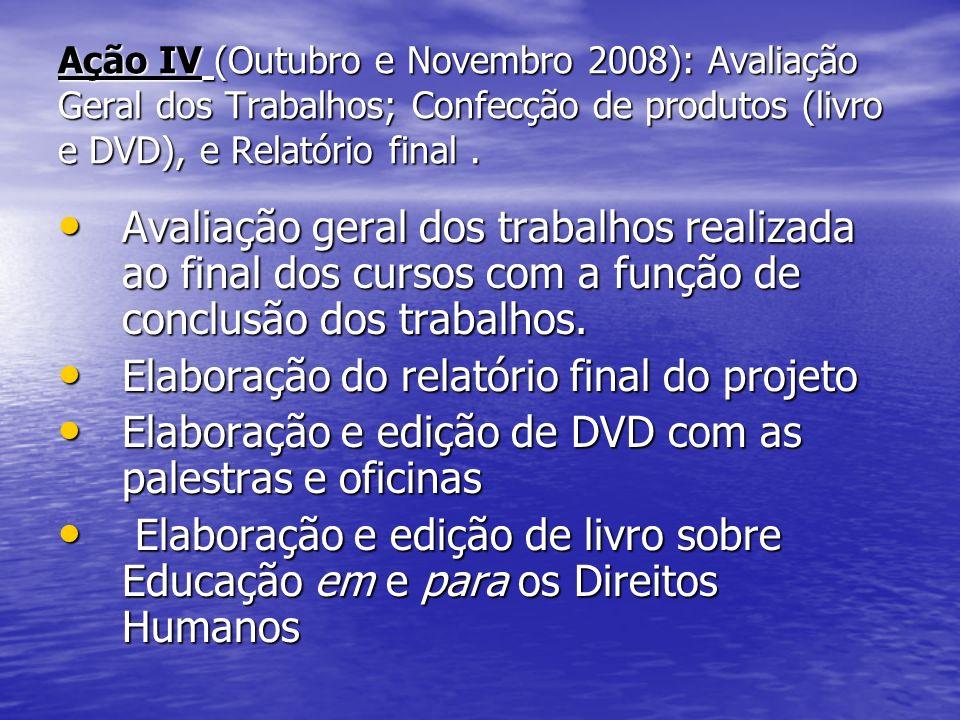 Ação IV (Outubro e Novembro 2008): Avaliação Geral dos Trabalhos; Confecção de produtos (livro e DVD), e Relatório final.