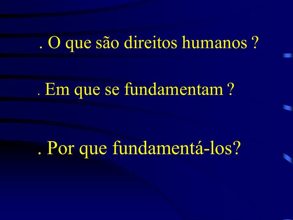 . O que são direitos humanos ?. Em que se fundamentam ?. Por que fundamentá-los?
