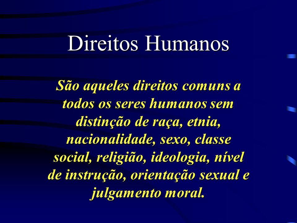 Direitos Humanos São aqueles direitos comuns a todos os seres humanos sem distinção de raça, etnia, nacionalidade, sexo, classe social, religião, ideologia, nível de instrução, orientação sexual e julgamento moral.