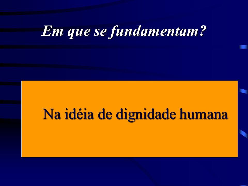 Em que se fundamentam?. Na idéia de dignidade humana