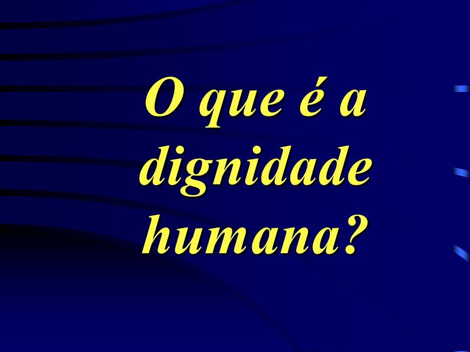 O que é a dignidade humana?
