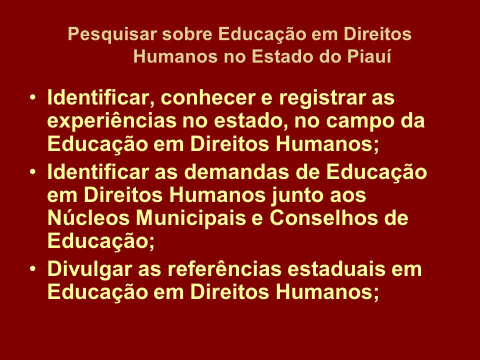 Pesquisar sobre Educação em Direitos Humanos no Estado do Piauí Identificar, conhecer e registrar as experiências no estado, no campo da Educação em Direitos Humanos; Identificar as demandas de Educação em Direitos Humanos junto aos Núcleos Municipais e Conselhos de Educação; Divulgar as referências estaduais em Educação em Direitos Humanos;