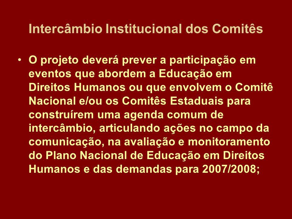 Intercâmbio Institucional dos Comitês O projeto deverá prever a participação em eventos que abordem a Educação em Direitos Humanos ou que envolvem o Comitê Nacional e/ou os Comitês Estaduais para construírem uma agenda comum de intercâmbio, articulando ações no campo da comunicação, na avaliação e monitoramento do Plano Nacional de Educação em Direitos Humanos e das demandas para 2007/2008;