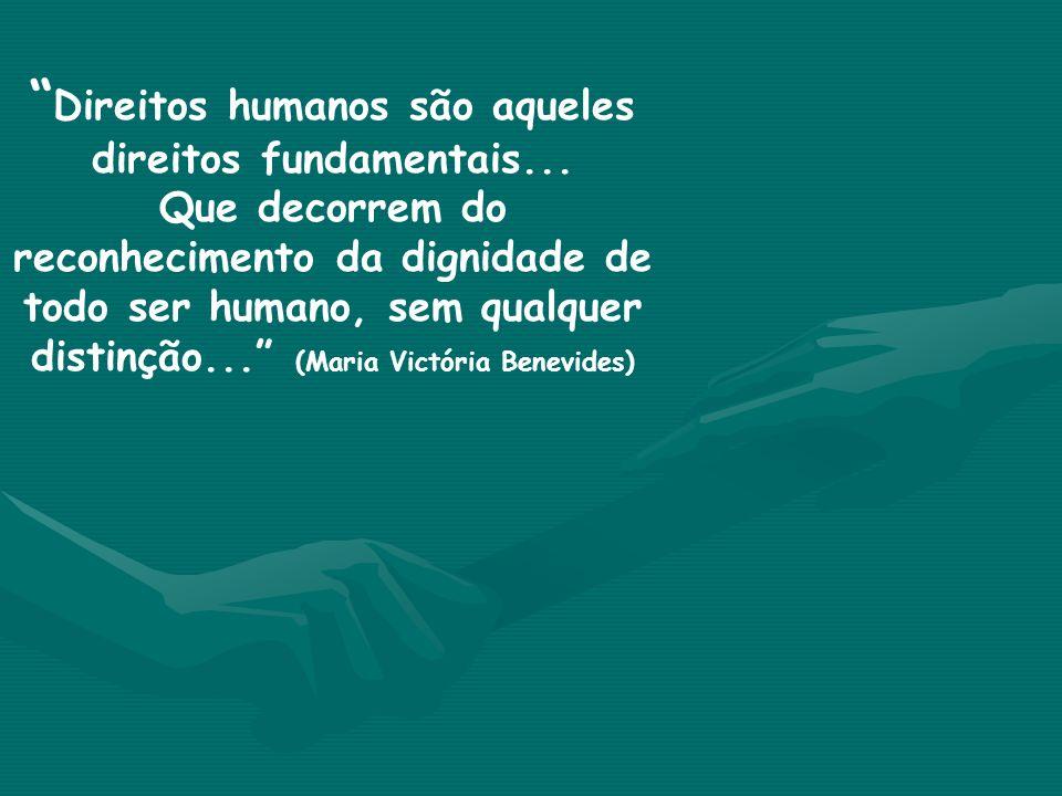 Direitos humanos são aqueles direitos fundamentais... Que decorrem do reconhecimento da dignidade de todo ser humano, sem qualquer distinção... (Maria