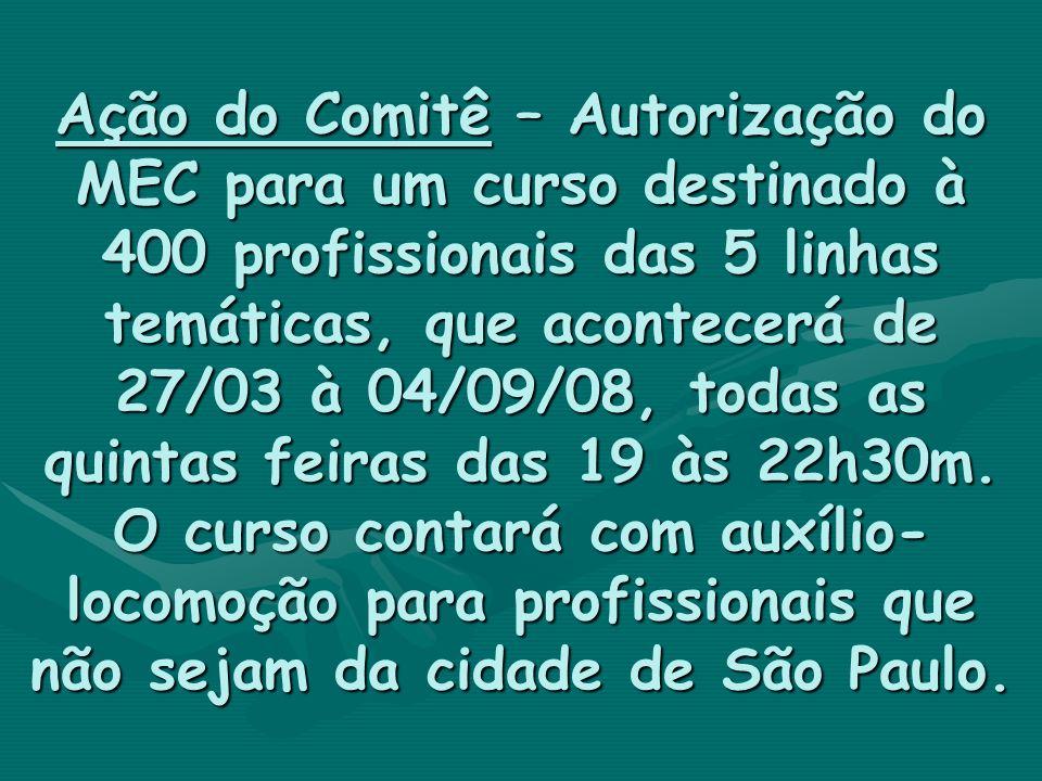 Ação do Comitê – Autorização do MEC para um curso destinado à 400 profissionais das 5 linhas temáticas, que acontecerá de 27/03 à 04/09/08, todas as q