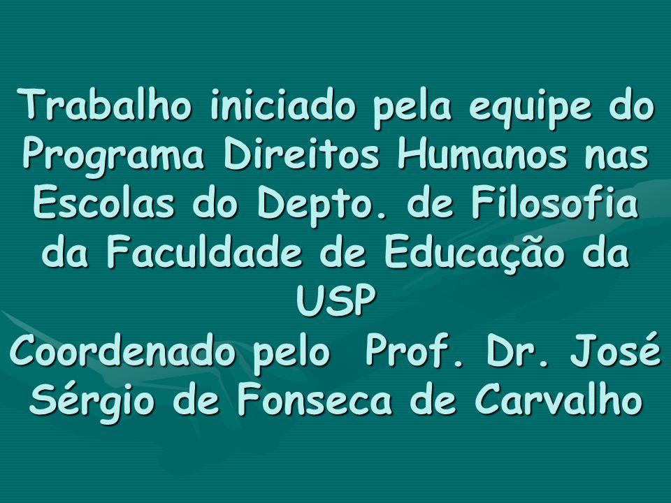 Trabalho iniciado pela equipe do Programa Direitos Humanos nas Escolas do Depto. de Filosofia da Faculdade de Educação da USP Coordenado pelo Prof. Dr