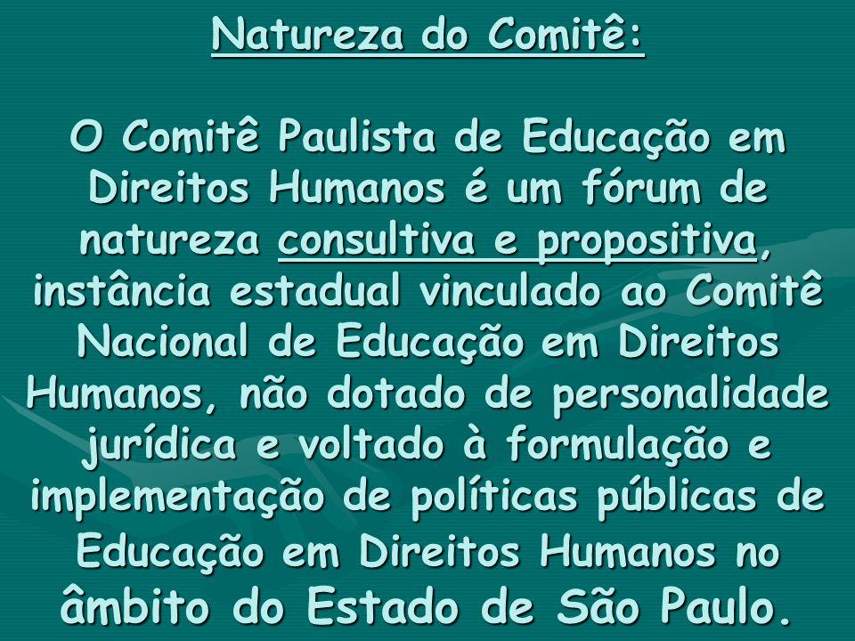 Natureza do Comitê: O Comitê Paulista de Educação em Direitos Humanos é um fórum de natureza consultiva e propositiva, instância estadual vinculado ao