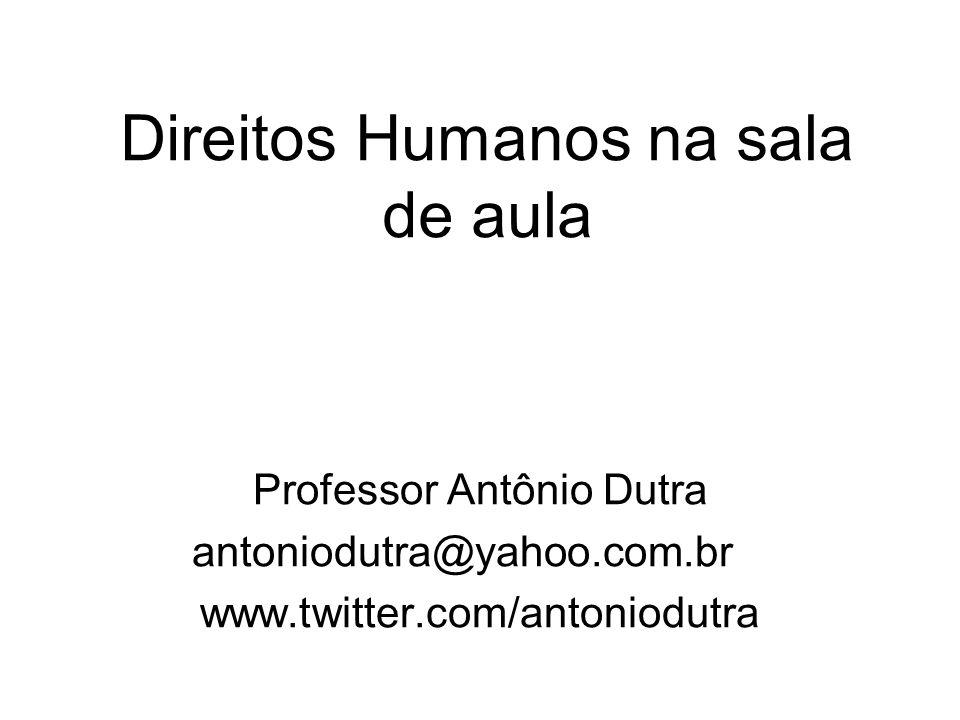 Direitos Humanos na sala de aula Professor Antônio Dutra antoniodutra@yahoo.com.br www.twitter.com/antoniodutra