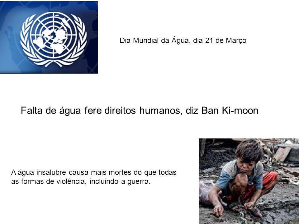 Dia Mundial da Água, dia 21 de Março Falta de água fere direitos humanos, diz Ban Ki-moon A água insalubre causa mais mortes do que todas as formas de