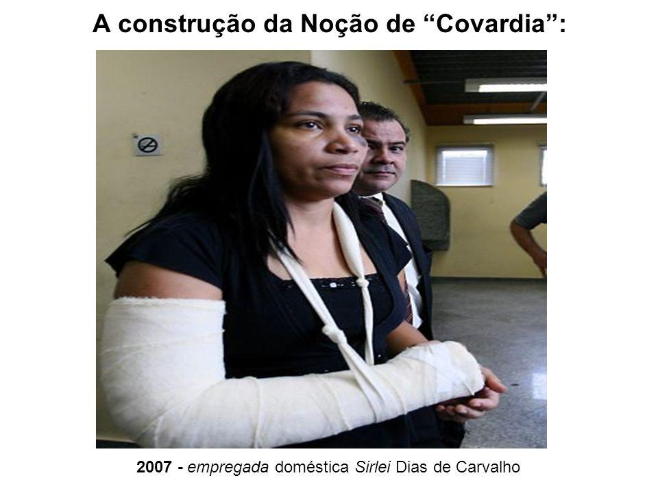 A construção da Noção de Covardia: 2007 - empregada doméstica Sirlei Dias de Carvalho