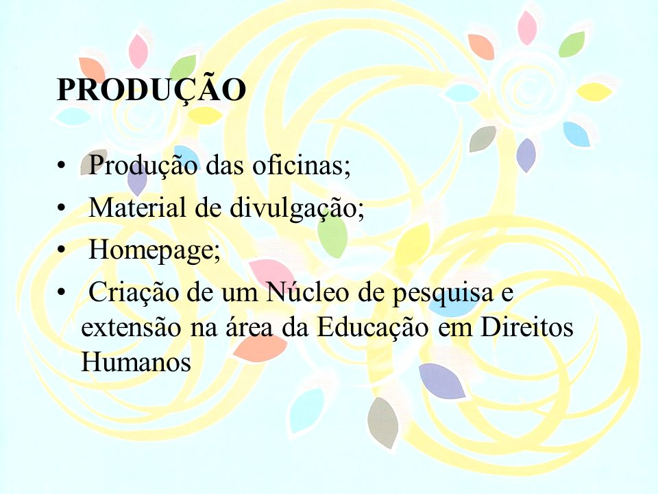 PRODUÇÃO Produção das oficinas; Material de divulgação; Homepage; Criação de um Núcleo de pesquisa e extensão na área da Educação em Direitos Humanos