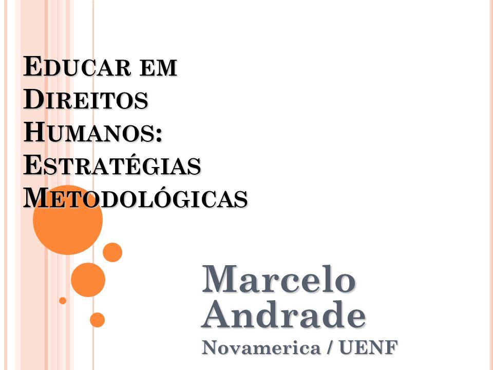 EDUCAR EM DIREITOS HUMANOS: ESTRATÉGIAS METODOLÓGICAS Marcelo Andrade Novamerica / UENF