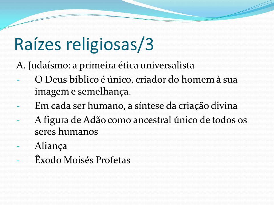 Raízes religiosas/3 A. Judaísmo: a primeira ética universalista - O Deus bíblico é único, criador do homem à sua imagem e semelhança. - Em cada ser hu