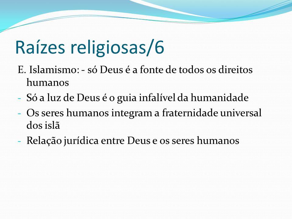 Raízes religiosas/6 E. Islamismo: - só Deus é a fonte de todos os direitos humanos - Só a luz de Deus é o guia infalível da humanidade - Os seres huma