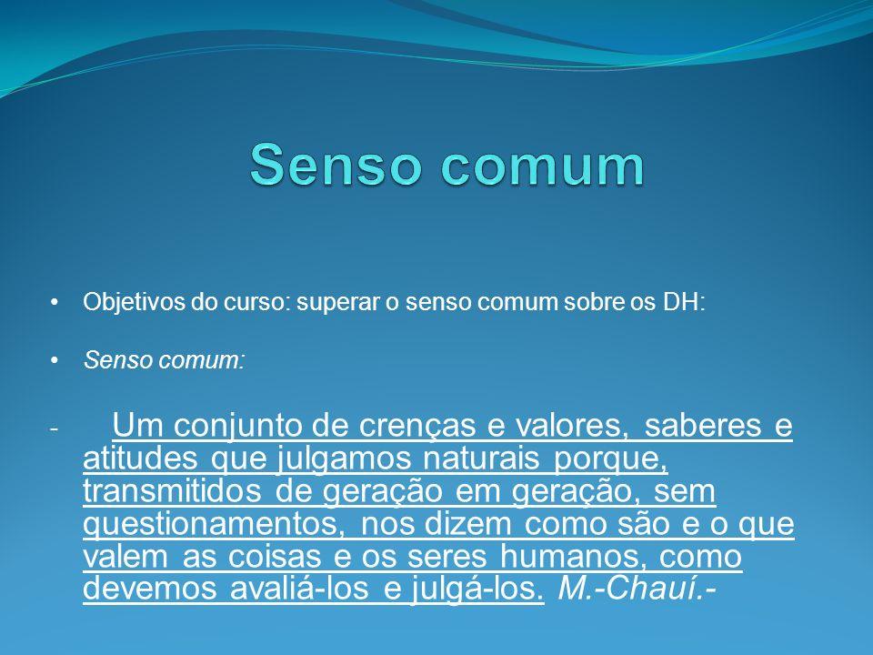Objetivos do curso: superar o senso comum sobre os DH: Senso comum: - Um conjunto de crenças e valores, saberes e atitudes que julgamos naturais porqu
