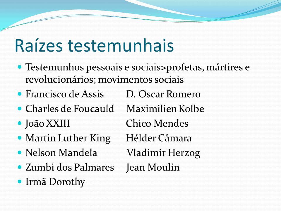 Raízes testemunhais Testemunhos pessoais e sociais>profetas, mártires e revolucionários; movimentos sociais Francisco de Assis D. Oscar Romero Charles