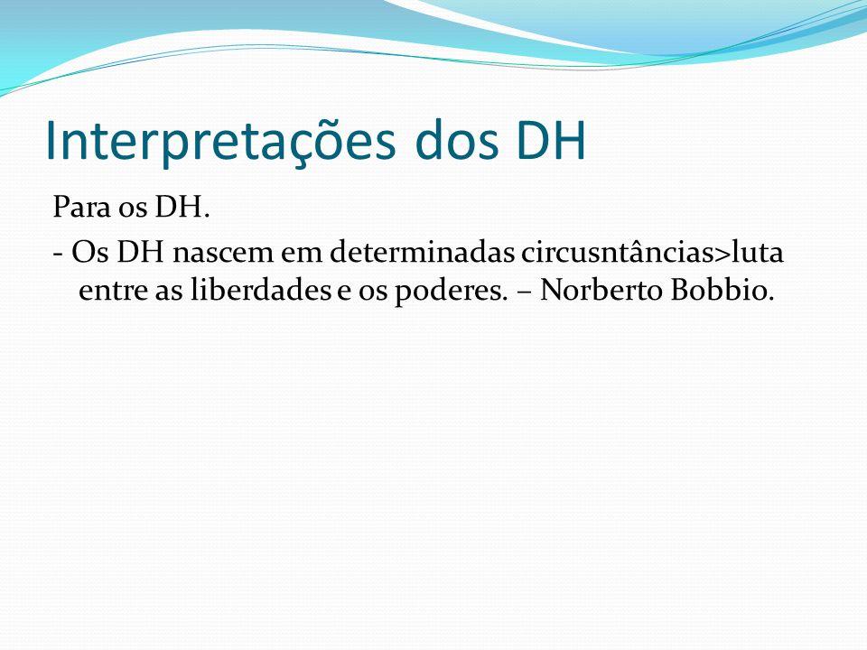 Interpretações dos DH Para os DH. - Os DH nascem em determinadas circusntâncias>luta entre as liberdades e os poderes. – Norberto Bobbio.