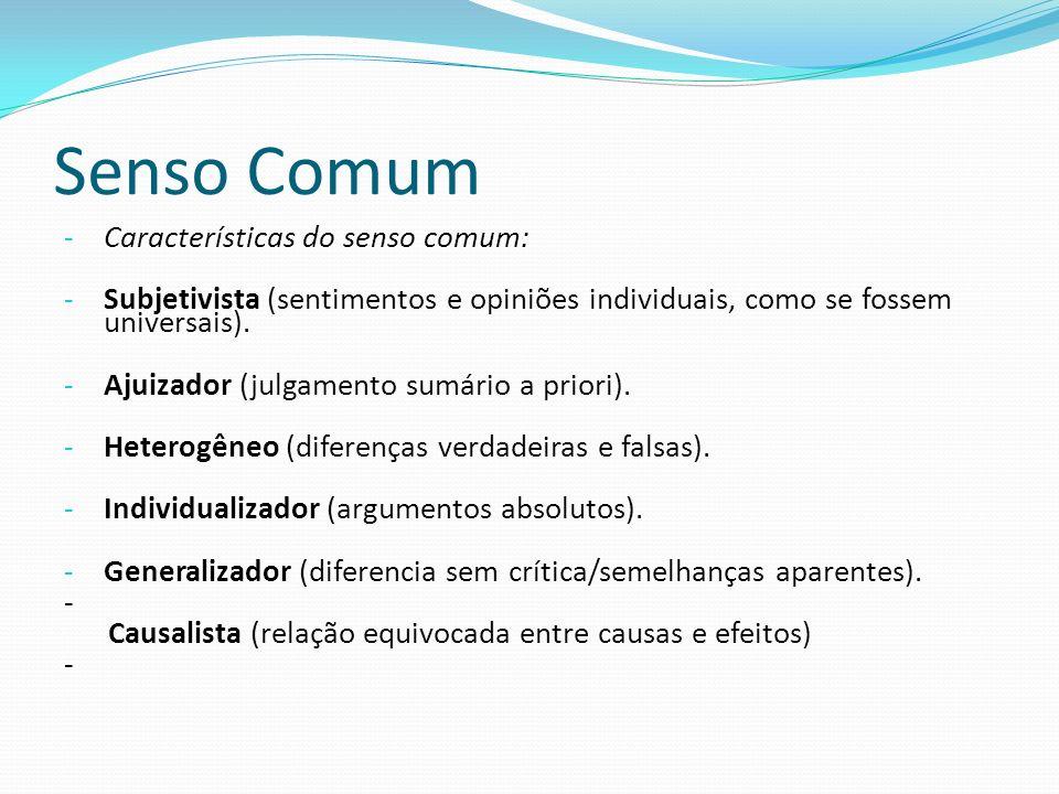 Senso Comum - Características do senso comum: - Subjetivista (sentimentos e opiniões individuais, como se fossem universais). - Ajuizador (julgamento