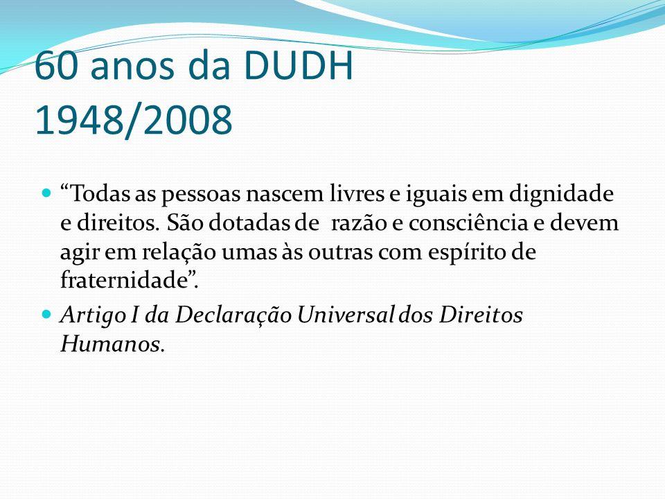 60 anos da DUDH 1948/2008 Todas as pessoas nascem livres e iguais em dignidade e direitos. São dotadas de razão e consciência e devem agir em relação