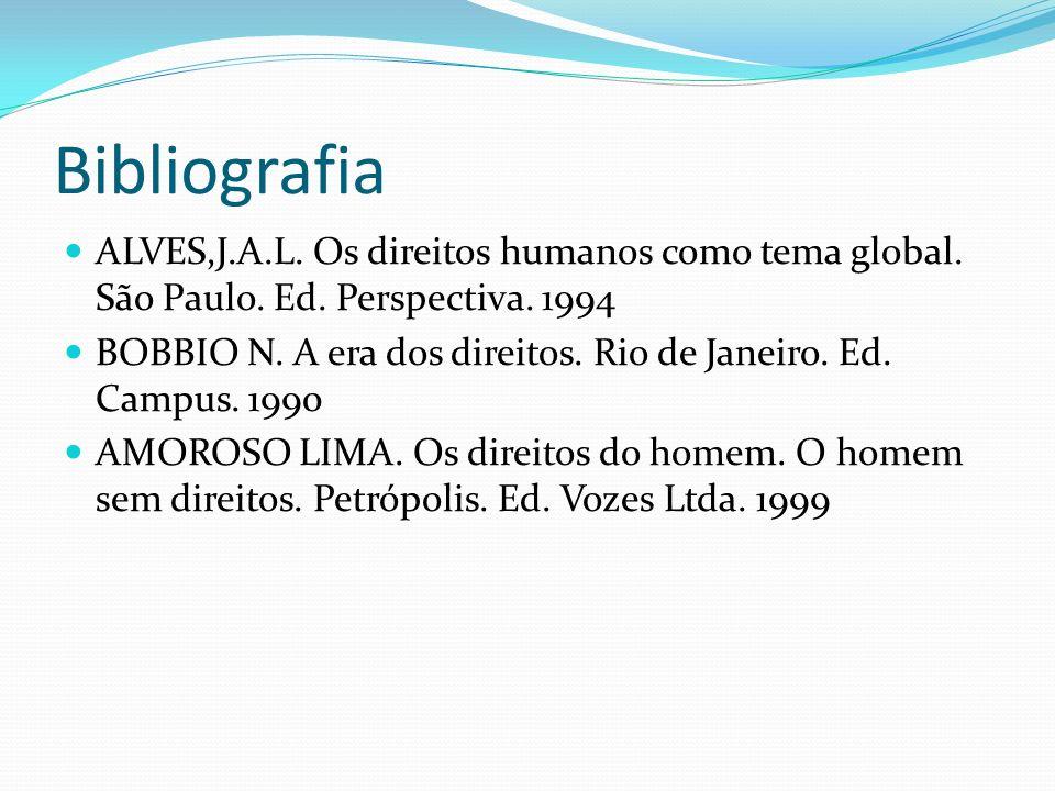 Bibliografia ALVES,J.A.L. Os direitos humanos como tema global. São Paulo. Ed. Perspectiva. 1994 BOBBIO N. A era dos direitos. Rio de Janeiro. Ed. Cam